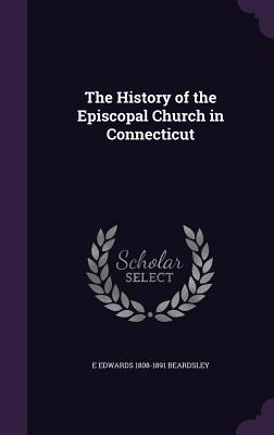 The History of the Episcopal Church in Connecticut - Beardsley, E Edwards 1808-1891