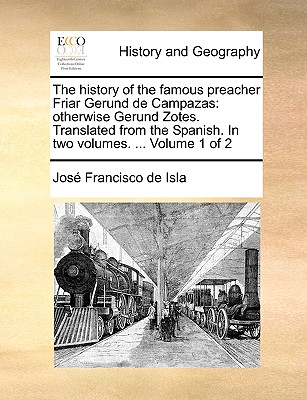 The History of the Famous Preacher Friar Gerund de Campazas: Otherwise Gerund Zotes. Translated from the Spanish. in Two Volumes. ... Volume 1 of 2 - Isla, Jose Francisco De