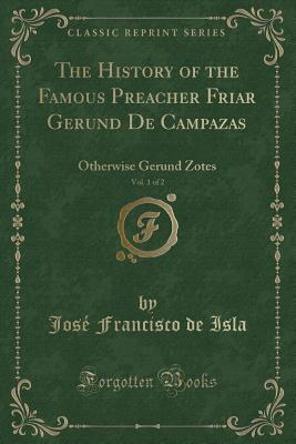 The History of the Famous Preacher Friar Gerund de Campazas, Vol. 1 of 2: Otherwise Gerund Zotes (Classic Reprint) - Isla, Jose Francisco De