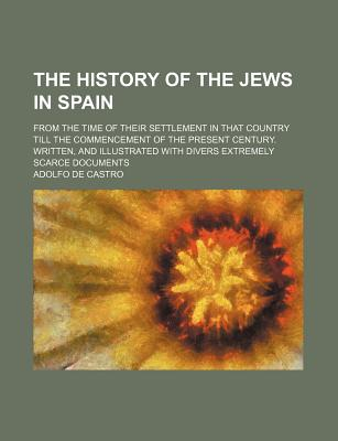 The History of the Jews in Spain; From the Time of Their Settlement in That Country Till the Commencement of the Present Century. Written, and Illustrated with Divers Extremely Scarce Documents - Castro, Adolfo De