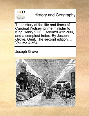The History of the Life and Times of Cardinal Wolsey, Prime Minister to King Henry VIII. ... Adorn'd with Cuts, and a Compleat Index. by Joseph Grove, Gent. the Second Edition, .. Volume 4 of 4 - Grove, Joseph