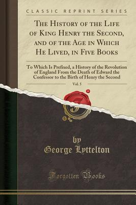 The History of the Life of King Henry the Second, and of the Age in Which He Lived, in Five Books, Vol. 5: To Which Is Prefixed, a History of the Revolution of England from the Death of Edward the Confessor to the Birth of Henry the Second - Lyttelton, George