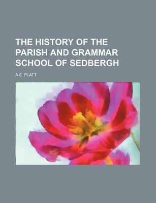 The History of the Parish and Grammar School of Sedbergh - Platt, A E