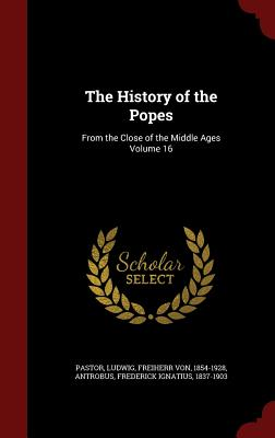 The History of the Popes: From the Close of the Middle Ages Volume 16 - Pastor, Ludwig Freiherr Von (Creator)