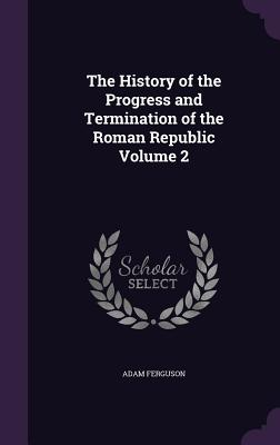 The History of the Progress and Termination of the Roman Republic Volume 2 - Ferguson, Adam