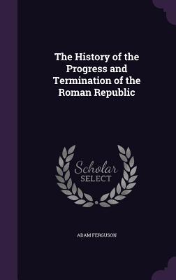 The History of the Progress and Termination of the Roman Republic - Ferguson, Adam