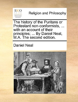The History of the Puritans or Protestant Non-Conformists, ... with an Account of Their Principles; ... by Daniel Neal, M.A. the Second Edition. - Neal, Daniel