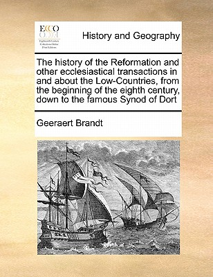 The History of the Reformation and Other Ecclesiastical Transactions in and about the Low-Countries, from the Beginning of the Eighth Century, Down to the Famous Synod of Dort Volume 4 of 4 - Brandt, Geeraert