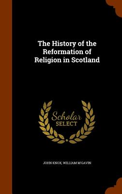 The History of the Reformation of Religion in Scotland - Knox, John, and M'Gavin, William