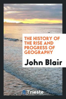 The History of the Rise and Progress of Geography - Blair, John