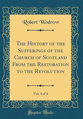 The History of the Sufferings of the Church of Scotland from the Restoration to the Revolution, Vol. 4 of 4 (Classic Reprint) - Wodrow, Robert