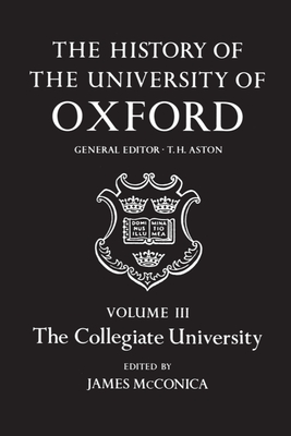 The History of the University of Oxford: Volume III: The Collegiate University - McConica, James