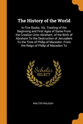 The History of the World: In Five Books. Viz. Treating of the Beginning and First Ages of Same from the Creation Unto Abraham. of the Birth of Abraham to the Destruction of Jerusalem to the Time of Philip of Macedon. from the Reign of Philip of Macedon to - Raleigh, Walter