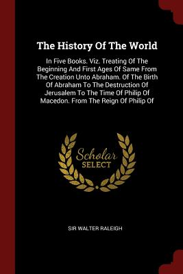 The History of the World: In Five Books. Viz. Treating of the Beginning and First Ages of Same from the Creation Unto Abraham. of the Birth of Abraham to the Destruction of Jerusalem to the Time of Philip of Macedon. from the Reign of Philip of - Raleigh, Sir Walter