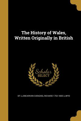 The History of Wales, Written Originally in British - Caradog, Of Llancarvan, and Llwyd, Richard 1752-1835