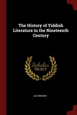 The History of Yiddish Literature in the Nineteenth Century - Wiener, Leo