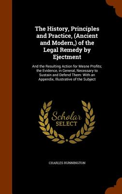 The History, Principles and Practice, (Ancient and Modern, ) of the Legal Remedy by Ejectment: And the Resulting Action for Mesne Profits; The Evidence, in General, Necessary to Sustain and Defend Them: With an Appendix, Illustrative of the Subject - Runnington, Charles
