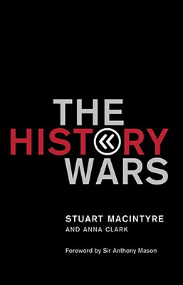 The History Wars - Macintyre, Stuart, and Clark, Anna, and Mason, Sir Anthony (Foreword by)