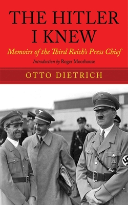 The Hitler I Knew: Memoirs of the Third Reich's Press Chief - Dietrich, Otto, and Moorhouse, Roger (Introduction by)
