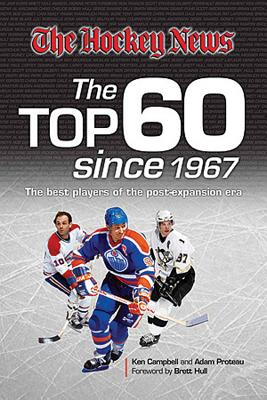 The Hockey News: The Top 60 Since 1967: The Best Players of the Post Expansion Era - Campbell, Ken, and Proteau, Adam