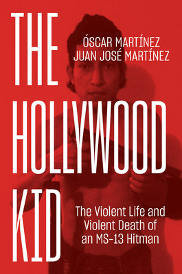 The Hollywood Kid: The Violent Life and Violent Death of an Ms-13 Hitman - Martinez, Oscar, and Martinez, Juan, and Washington, John B (Translated by)