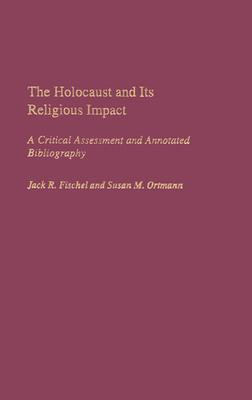 The Holocaust and Its Religious Impact: A Critical Assessment and Annotated Bibliography - Fischel, Jack R, and Ortmann, Susan M