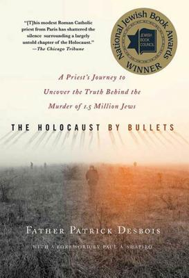 The Holocaust by Bullets: A Priest's Journey to Uncover the Truth Behind the Murder of 1.5 Million Jews - Desbois, Patrick, Father, and Shapiro, Paul A (Foreword by)