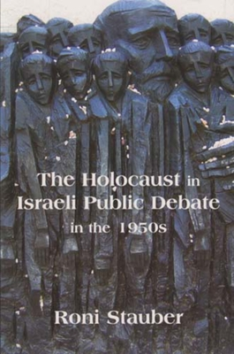The Holocaust in Israeli Public Debate in the 1950s: Ideology and Memory - Stauber, Roni