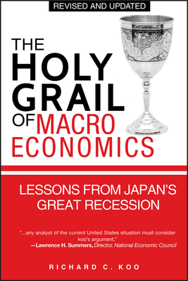 The Holy Grail of Macroeconomics: Lessons from Japan's Great Recession - Koo, Richard C