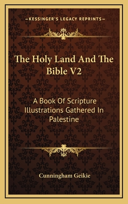 The Holy Land and the Bible V2: A Book of Scripture Illustrations Gathered in Palestine - Geikie, Cunningham