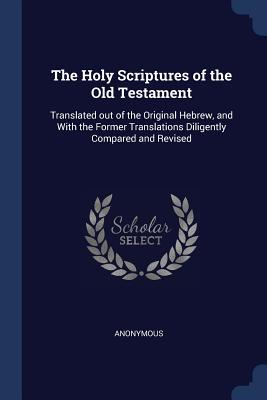 The Holy Scriptures of the Old Testament: Translated out of the Original Hebrew, and With the Former Translations Diligently Compared and Revised - Anonymous