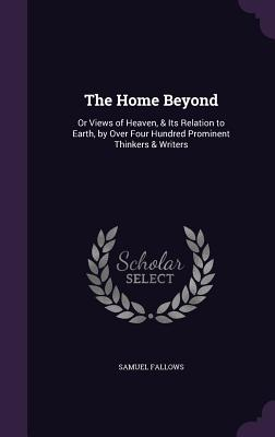 The Home Beyond: Or Views of Heaven, & Its Relation to Earth, by Over Four Hundred Prominent Thinkers & Writers - Fallows, Samuel