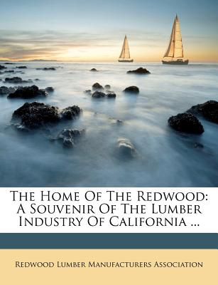 The Home of the Redwood: A Souvenir of the Lumber Industry of California ... - Redwood Lumber Manufacturers Association (Creator)