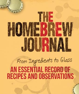 The Homebrew Journal: From Ingredients to Glass: An Essential Record of Recipes and Observations - Keene, Ben