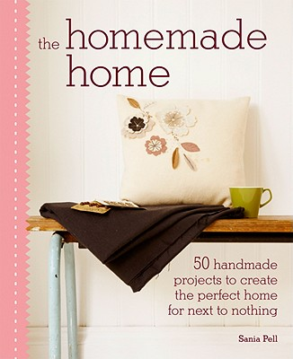 The Homemade Home: 50 Handmade Project to Create the Perfect Home for Next to Nothing - Pell, Sania