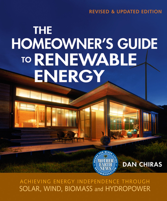 The Homeowner's Guide to Renewable Energy: Achieving Energy Independence Through Solar, Wind, Biomass, and Hydropower - Chiras, Dan
