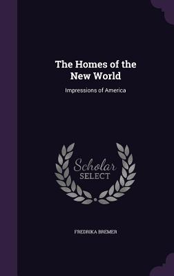 The Homes of the New World: Impressions of America - Bremer, Fredrika