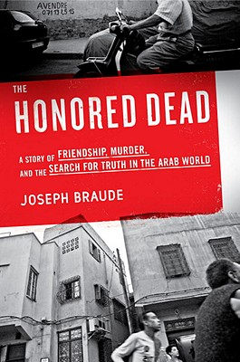 The Honored Dead: A Story of Friendship, Murder, and the Search for Truth in the Arab World - Braude, Joseph