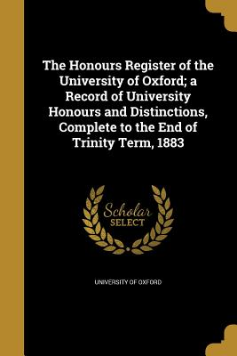 The Honours Register of the University of Oxford; A Record of University Honours and Distinctions, Complete to the End of Trinity Term, 1883 - University of Oxford (Creator)