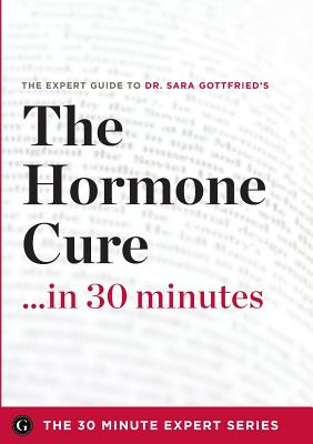 The Hormone Cure in 30 Minutes - The Expert Guide to Dr. Sara Gottfried's Critically Acclaimed Book - The 30 Minute Expert Series