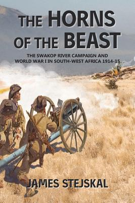 The Horns of the Beast: The Swakop River Campaign and World War I in South-West Africa 1914-15 - Stejskal, James