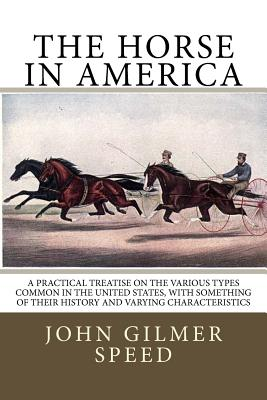 The Horse in America: A Practical Treatise on the Various Types Common in the United States, with Something of Their History and Varying Characteristics - Speed, John Gilmer