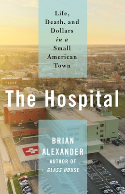 The Hospital: Life, Death, and Dollars in a Small American Town - Alexander, Brian