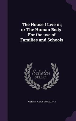 The House I Live In; Or the Human Body. for the Use of Families and Schools - Alcott, William A 1798-1859