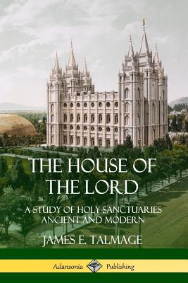The House of the Lord: A Study of Holy Sanctuaries Ancient and Modern - Talmage, James E