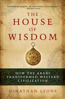 The House of Wisdom: How the Arabs Transformed Western Civilization - Lyons, Jonathan