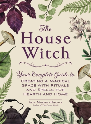 The House Witch: Your Complete Guide to Creating a Magical Space with Rituals and Spells for Hearth and Home - Murphy-Hiscock, Arin