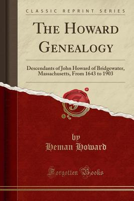 The Howard Genealogy: Descendants of John Howard of Bridgewater, Massachusetts, from 1643 to 1903 (Classic Reprint) - Howard, Heman