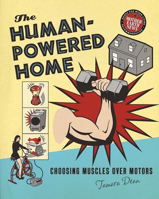 The Human-Powered Home: Choosing Muscles Over Motors - Dean, Tamara