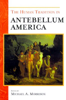 The Human Tradition in Antebellum America - Morrison, Michael A (Editor), and Grossbart, Stephen R (Contributions by), and Doan, Ruth Alden (Contributions by)